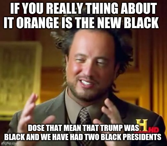 Ancient Aliens Meme |  IF YOU REALLY THING ABOUT IT ORANGE IS THE NEW BLACK; DOSE THAT MEAN THAT TRUMP WAS BLACK AND WE HAVE HAD TWO BLACK PRESIDENTS | image tagged in memes,ancient aliens | made w/ Imgflip meme maker