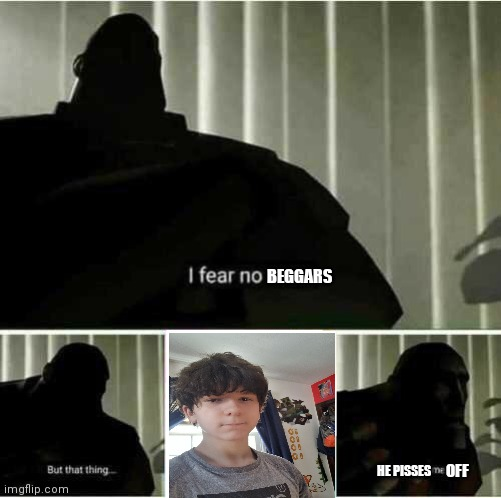 I fear no man |  BEGGARS; HE PISSES; OFF | image tagged in i fear no man,cancelled,gokudrip | made w/ Imgflip meme maker