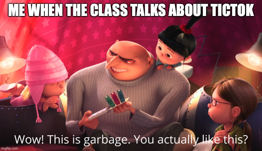 true true |  ME WHEN THE CLASS TALKS ABOUT TICTOK | image tagged in wow this is garbage you actually like this | made w/ Imgflip meme maker