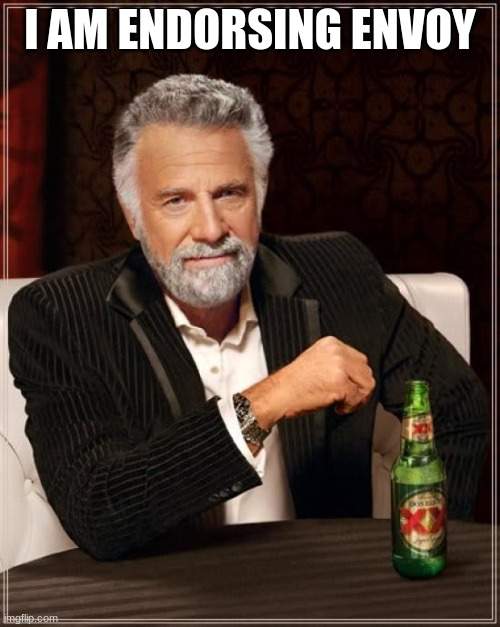 The Most Interesting Man In The World |  I AM ENDORSING ENVOY | image tagged in memes,the most interesting man in the world | made w/ Imgflip meme maker