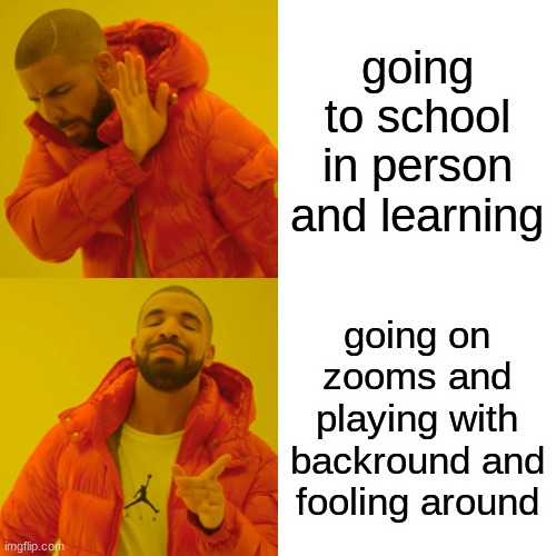 Drake Hotline Bling Meme |  going to school in person and learning; going on zooms and playing with backround and fooling around | image tagged in memes,drake hotline bling | made w/ Imgflip meme maker