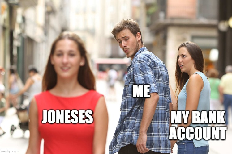 Disloyal Boyfriend |  ME; MY BANK ACCOUNT; JONESES | image tagged in disloyal boyfriend | made w/ Imgflip meme maker