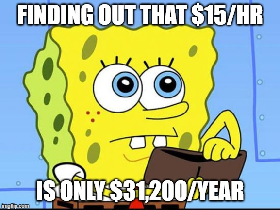 spongebob no money |  FINDING OUT THAT $15/HR; IS ONLY $31,200/YEAR | image tagged in spongebob no money | made w/ Imgflip meme maker