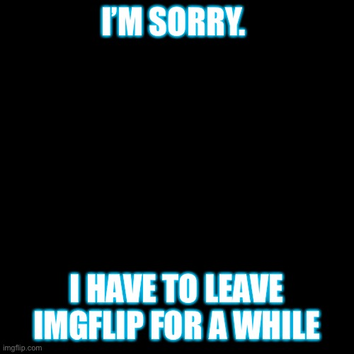 Goodbye Imgflip! I'll miss you! |  I'M SORRY. I HAVE TO LEAVE IMGFLIP FOR A WHILE | image tagged in memes,goodbye,sorry not sorry | made w/ Imgflip meme maker