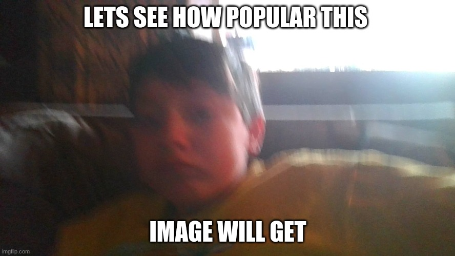 lets just see |  LETS SEE HOW POPULAR THIS; IMAGE WILL GET | image tagged in popular | made w/ Imgflip meme maker