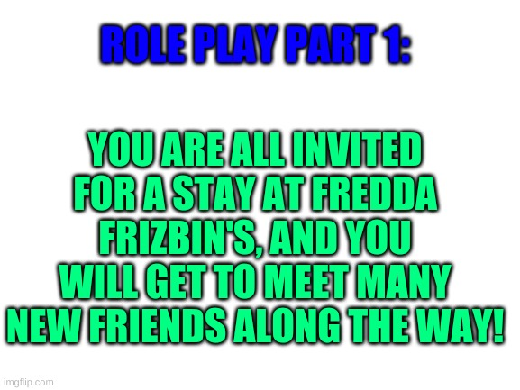 Role play! |  ROLE PLAY PART 1:; YOU ARE ALL INVITED FOR A STAY AT FREDDA FRIZBIN'S, AND YOU WILL GET TO MEET MANY NEW FRIENDS ALONG THE WAY! | image tagged in blank white template | made w/ Imgflip meme maker