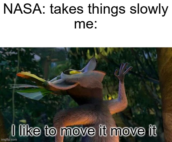 I Like to move it move it |  NASA: takes things slowly me:; I like to move it move it | image tagged in i like to move it move it,funny,nasa,never gonna give you up,never gonna let you down,never gonna run around | made w/ Imgflip meme maker