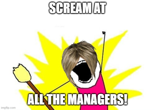sorry u cant see the eyes but still lol |  SCREAM AT; ALL THE MANAGERS! | image tagged in memes,x all the y | made w/ Imgflip meme maker