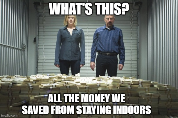 Breaking bad money |  WHAT'S THIS? ALL THE MONEY WE SAVED FROM STAYING INDOORS | image tagged in breaking bad money | made w/ Imgflip meme maker