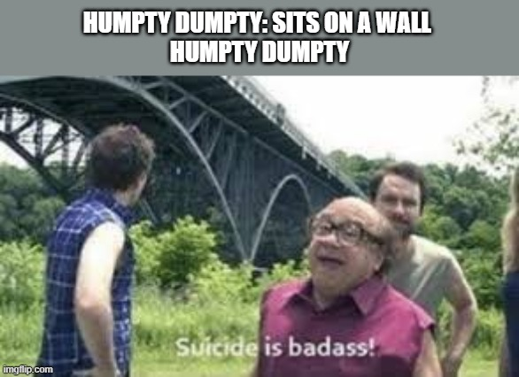 suicide is badass |  HUMPTY DUMPTY: SITS ON A WALL  HUMPTY DUMPTY | image tagged in suicide is badass | made w/ Imgflip meme maker