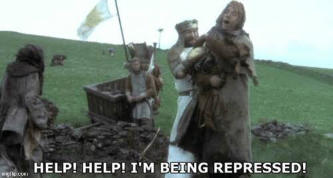 Help! Help! I'm being repressed! | image tagged in help help i m being repressed | made w/ Imgflip meme maker