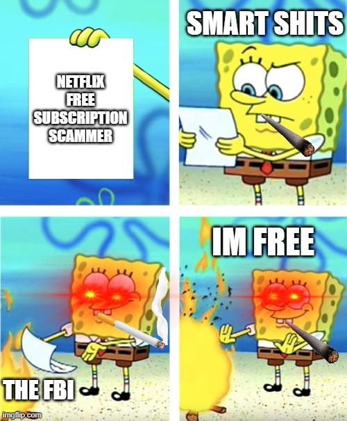Netflix scammers |  SMART SHITS; NETFLIX FREE SUBSCRIPTION SCAMMER; IM FREE; THE FBI | image tagged in spongebob burning paper | made w/ Imgflip meme maker
