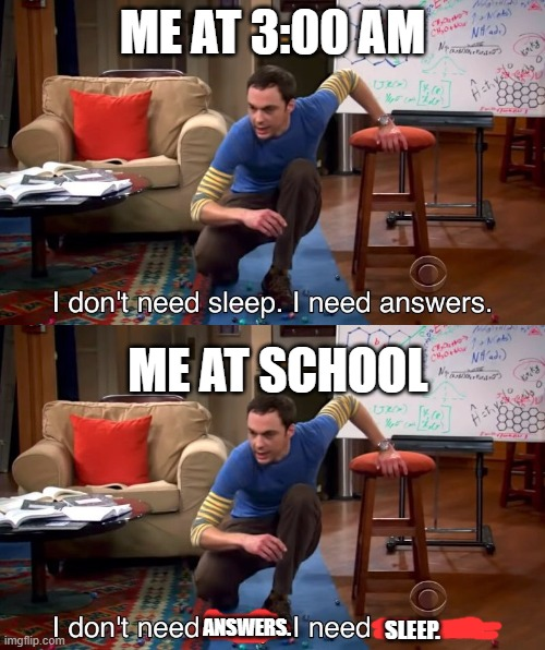 ME AT 3:00 AM; ME AT SCHOOL; ANSWERS. SLEEP. | image tagged in i don't need sleep i need answers | made w/ Imgflip meme maker