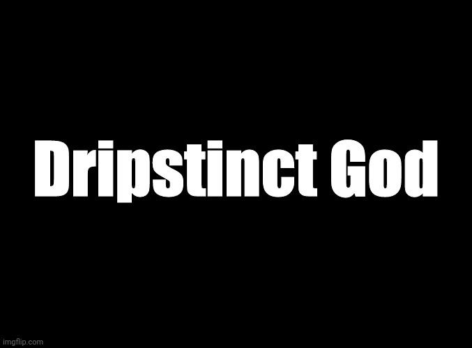 I made music |  Dripstinct God | image tagged in blank black | made w/ Imgflip meme maker