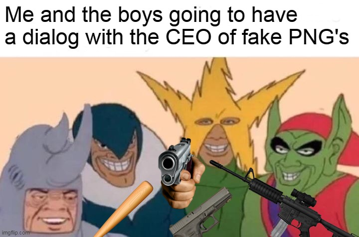 Me And The Boys Meme | Me and the boys going to have a dialog with the CEO of fake PNG's | image tagged in memes,me and the boys | made w/ Imgflip meme maker