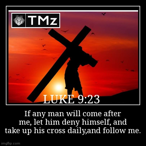 LUKE 9:23 | If any man will come after me, let him deny himself, and take up his cross daily,and follow me. | image tagged in funny,demotivationals | made w/ Imgflip demotivational maker