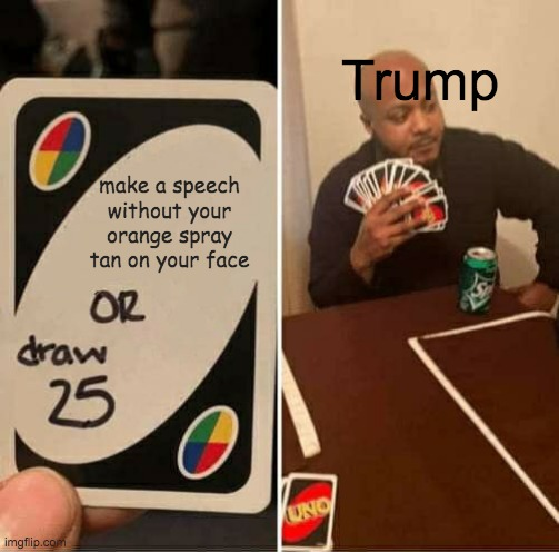UNO Draw 25 Cards |  Trump; make a speech without your orange spray tan on your face | image tagged in memes,uno draw 25 cards | made w/ Imgflip meme maker