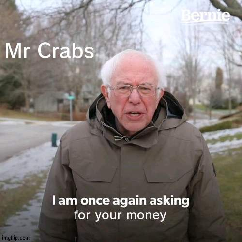 Mr Crabs wants your money |  Mr Crabs; for your money | image tagged in memes,bernie i am once again asking for your support,mr crabs,money | made w/ Imgflip meme maker