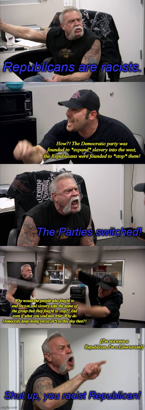 American Chopper Argument |  Republicans are racists. How?! The Democratic party was founded to *expand* slavery into the west, the Republicans were founded to *stop* them! The Parties switched! Why would the people who fought to end racism and slavery take the name of the group that they fought to stop?! And even if what you said was true; Why do Democrats keep doing racist sh*t to this day then?! [I'm not even a Republican, I'm a Libertarian!]; Shut up, you racist Republican! | image tagged in memes,american chopper argument | made w/ Imgflip meme maker