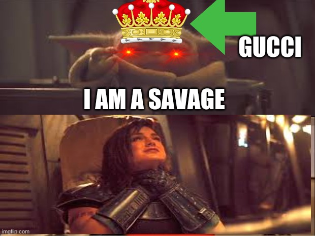 Die |  GUCCI; I AM A SAVAGE | image tagged in baby yoda,killer | made w/ Imgflip meme maker