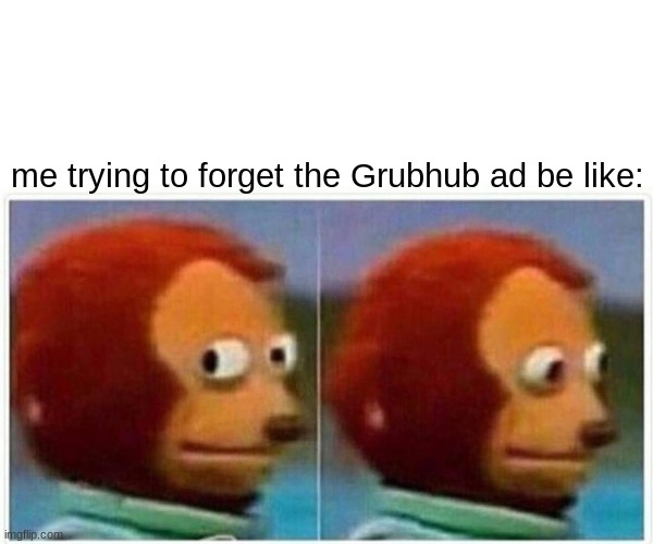 Monkey Puppet |  me trying to forget the Grubhub ad be like: | image tagged in memes,monkey puppet,grubhub | made w/ Imgflip meme maker