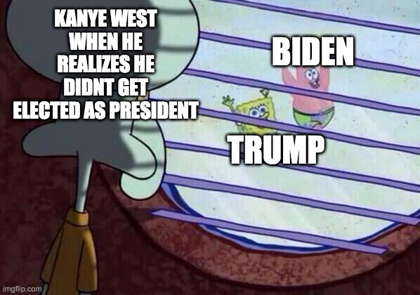 Squidward window |  KANYE WEST WHEN HE REALIZES HE DIDNT GET ELECTED AS PRESIDENT; BIDEN; TRUMP | image tagged in squidward window | made w/ Imgflip meme maker