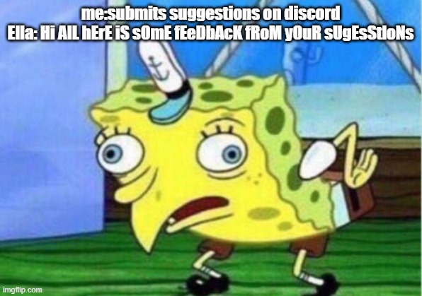 Mocking Spongebob Meme |  me:submits suggestions on discord Ella: Hi AlL hErE iS sOmE fEeDbAcK fRoM yOuR sUgEsStloNs | image tagged in memes,mocking spongebob | made w/ Imgflip meme maker