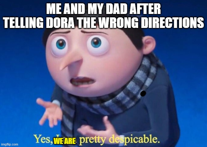 Evil father-son duo |  ME AND MY DAD AFTER TELLING DORA THE WRONG DIRECTIONS; WE ARE | image tagged in yes i am pretty despicable,dora,wrong direction | made w/ Imgflip meme maker