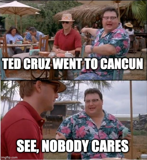 Ted goes to Cancun |  TED CRUZ WENT TO CANCUN; SEE, NOBODY CARES | image tagged in memes,see nobody cares,ted cruz,cancun,mexico | made w/ Imgflip meme maker