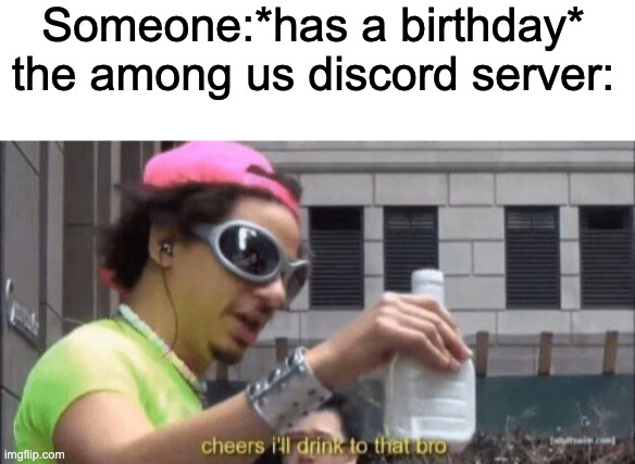 last night its was someone's birthday and we basically had a party |  Someone:*has a birthday* the among us discord server: | image tagged in blank white template,cheers ill drink to that bro,among us,discord | made w/ Imgflip meme maker