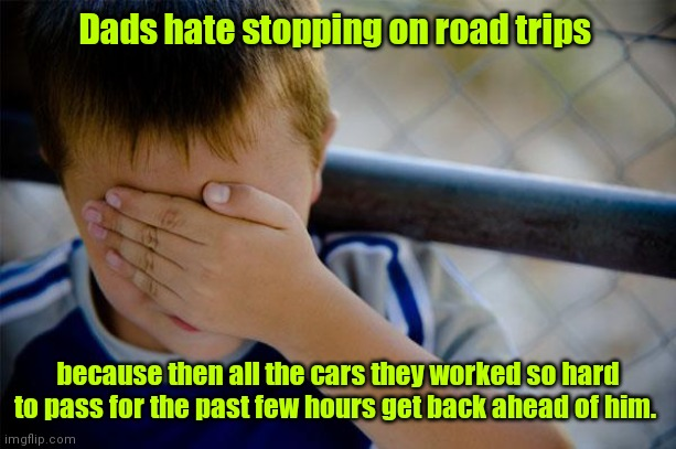 It's a dad thing. |  Dads hate stopping on road trips; because then all the cars they worked so hard to pass for the past few hours get back ahead of him. | image tagged in memes,confession kid,funny | made w/ Imgflip meme maker