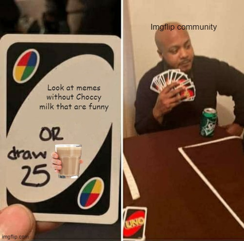 Choccy milk is very popular |  Imgflip community; Look at memes without Choccy milk that are funny | image tagged in memes,uno draw 25 cards | made w/ Imgflip meme maker