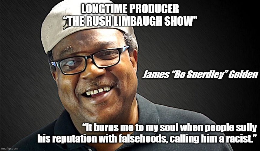 "Bo Snerdley |  LONGTIME PRODUCER ""THE RUSH LIMBAUGH SHOW""; James ""Bo Snerdley"" Golden; ""It burns me to my soul when people sully his reputation with falsehoods, calling him a racist."" 