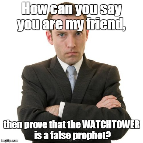 How can you say you are my friend,  then prove that the WATCHTOWER is a false prophet? | image tagged in jehovah's witness,cult,false prophet | made w/ Imgflip meme maker