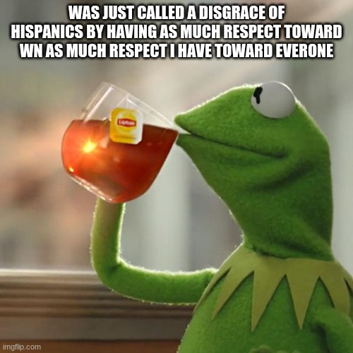But That's None Of My Business |  WAS JUST CALLED A DISGRACE OF HISPANICS BY HAVING AS MUCH RESPECT TOWARD WN AS MUCH RESPECT I HAVE TOWARD EVERONE | image tagged in memes,but that's none of my business,kermit the frog | made w/ Imgflip meme maker
