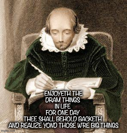 Quote about life #one |  ENJOYETH THE DRAM THINGS  IN LIFE  FOR ONE DAY  THEE SHALL BEHOLD BACKETH  AND REALIZE YOND THOSE W'RE BIG THINGS | image tagged in shakespeare writing,inspirational quote,life,ye olde englishman,remember this guy,write that down | made w/ Imgflip meme maker