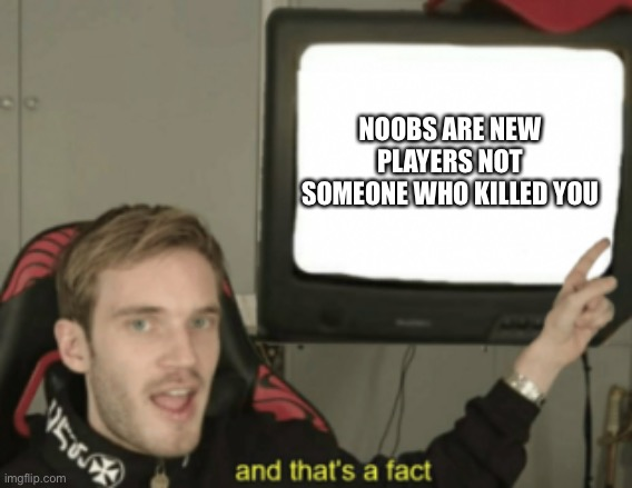 And that's a fact ?? |  NOOBS ARE NEW PLAYERS NOT SOMEONE WHO KILLED YOU | image tagged in and that's a fact | made w/ Imgflip meme maker