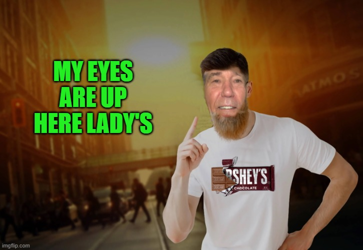 my eyes are up here |  MY EYES ARE UP HERE LADY'S | image tagged in kewlew,hershes | made w/ Imgflip meme maker