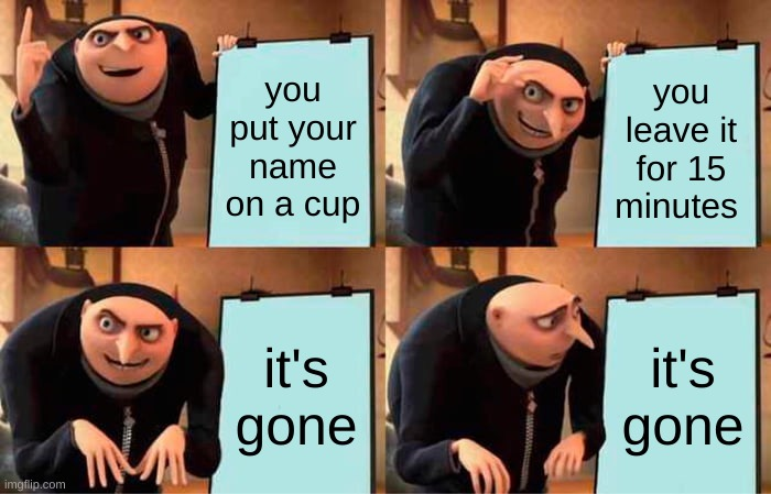 Gru's Plan Meme |  you put your name on a cup; you leave it for 15 minutes; it's gone; it's gone | image tagged in memes,gru's plan | made w/ Imgflip meme maker