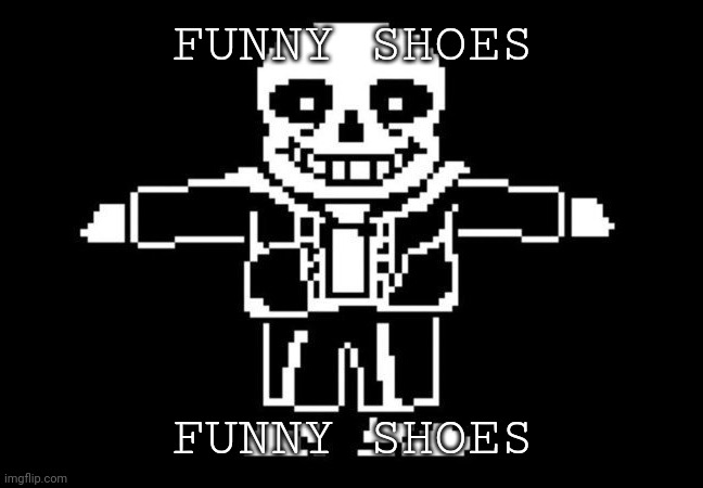 Can't use comic sans on my phone but FUNNY SHOES |  FUNNY SHOES; FUNNY SHOES | image tagged in sans t-posing | made w/ Imgflip meme maker