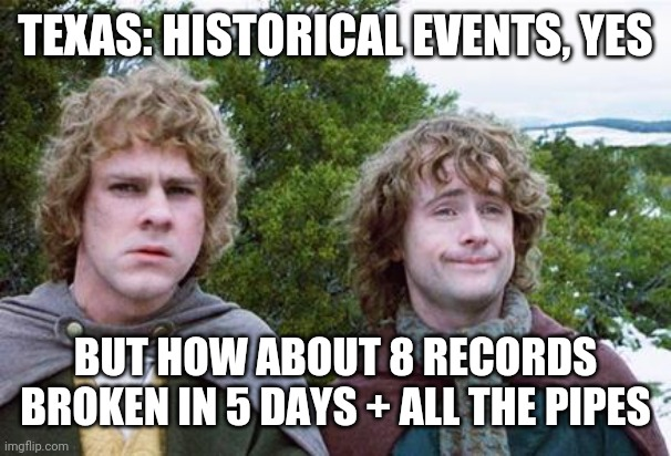 Texas Feb 2021 |  TEXAS: HISTORICAL EVENTS, YES; BUT HOW ABOUT 8 RECORDS BROKEN IN 5 DAYS + ALL THE PIPES | image tagged in second breakfast | made w/ Imgflip meme maker