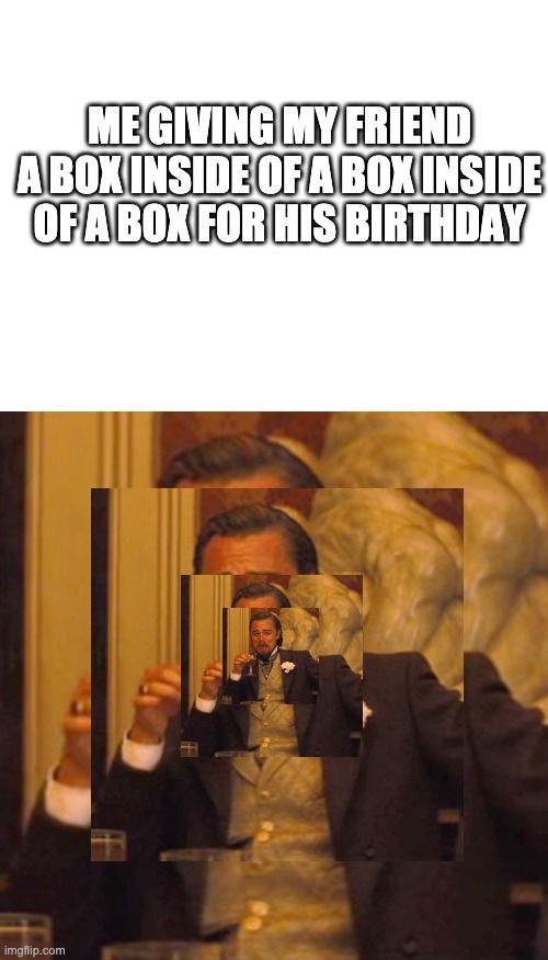 Ahem... |  ME GIVING MY FRIEND A BOX INSIDE OF A BOX INSIDE OF A BOX FOR HIS BIRTHDAY | image tagged in blank white template,memes,laughing leo,funny,soup | made w/ Imgflip meme maker