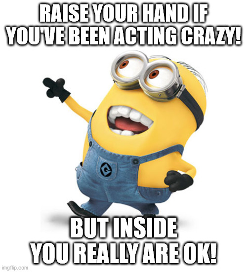 RAISE YOUR HAND IF YOU'VE BEEN ACTING CRAZY! BUT INSIDE YOU REALLY ARE OK! | image tagged in minion | made w/ Imgflip meme maker