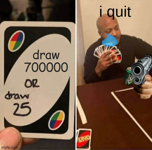 UNO Draw 25 Cards |  i quit; draw 700000 | image tagged in memes,uno draw 25 cards | made w/ Imgflip meme maker