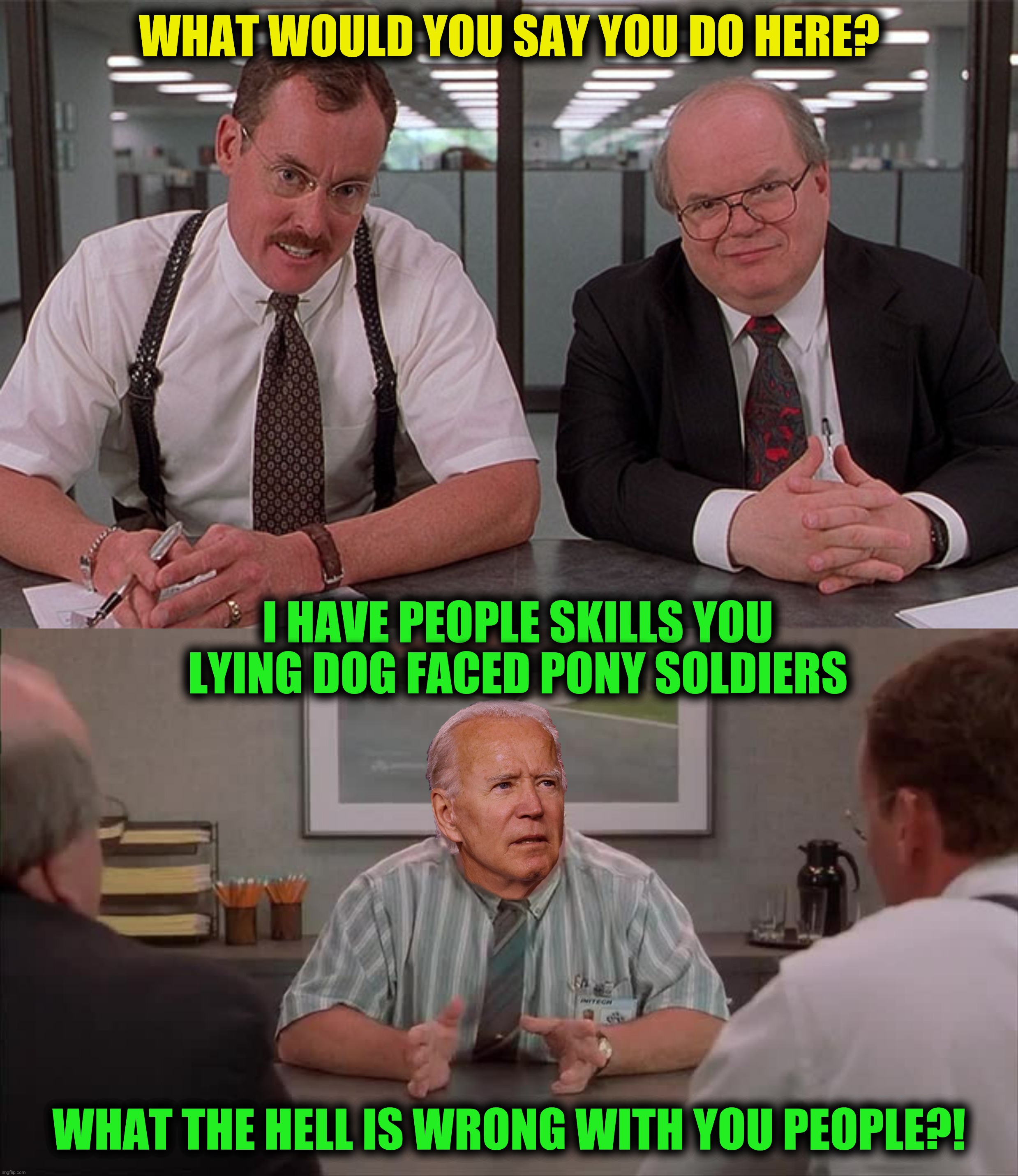 Bad Photoshop Sunday presents:  President Congeniality |  WHAT WOULD YOU SAY YOU DO HERE? I HAVE PEOPLE SKILLS YOU LYING DOG FACED PONY SOLDIERS; WHAT THE HELL IS WRONG WITH YOU PEOPLE?! | image tagged in bad photoshop sunday,office space,joe biden | made w/ Imgflip meme maker