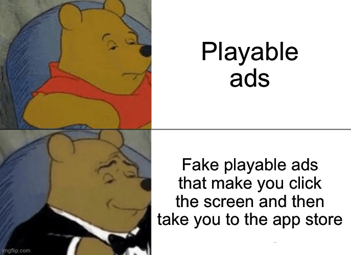 Tuxedo Winnie The Pooh Meme |  Playable ads; Fake playable ads that make you click the screen and then take you to the app store | image tagged in memes,tuxedo winnie the pooh | made w/ Imgflip meme maker