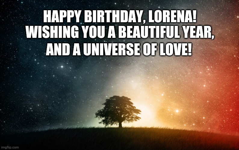 Solitary tree |  HAPPY BIRTHDAY, LORENA! WISHING YOU A BEAUTIFUL YEAR, AND A UNIVERSE OF LOVE! | image tagged in solitary tree | made w/ Imgflip meme maker