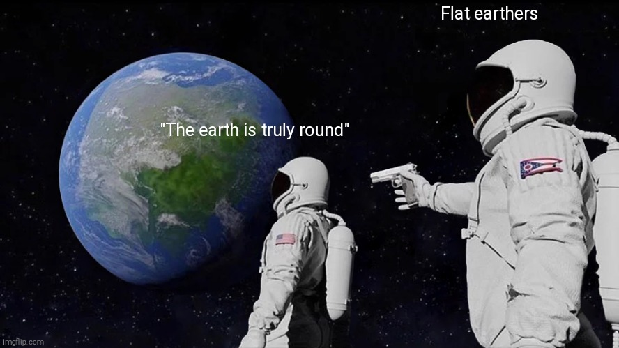 "Flatearyhers be like |  Flat earthers; ""The earth is truly round"" 