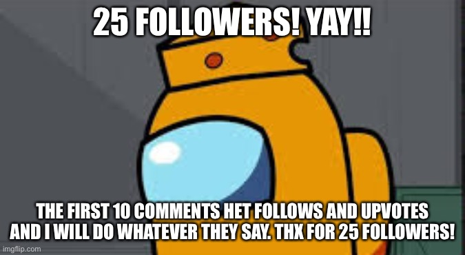 Mr cheese 25 followers |  25 FOLLOWERS! YAY!! THE FIRST 10 COMMENTS HET FOLLOWS AND UPVOTES AND I WILL DO WHATEVER THEY SAY. THX FOR 25 FOLLOWERS! | image tagged in my name mr cheese,25-followers | made w/ Imgflip meme maker