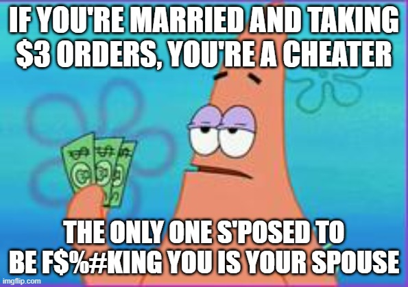 Patrick star three dollars |  IF YOU'RE MARRIED AND TAKING $3 ORDERS, YOU'RE A CHEATER; THE ONLY ONE S'POSED TO BE F$%#KING YOU IS YOUR SPOUSE | image tagged in patrick star three dollars | made w/ Imgflip meme maker